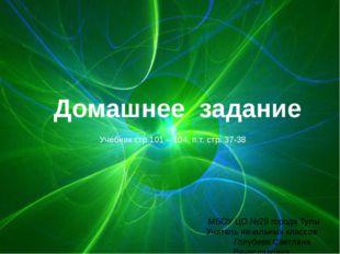 Домашнее задание Учебник стр.101 – 104, п.т. стр. 37-38 МБОУ ЦО №29 города Ту