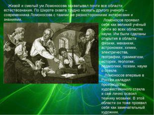 Живой и смелый ум Ломоносова захватывал почти все области естествознания. По