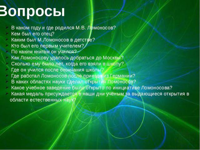 Вопросы В каком году и где родился М.В. Ломоносов? Кем был его отец? Каким бы...