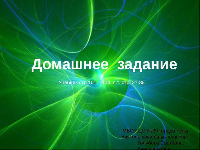 Домашнее задание Учебник стр.101 – 104, п.т. стр. 37-38 МБОУ ЦО №29 города Ту...