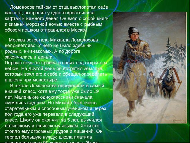 Ломоносов тайком от отца выхлопотал себе паспорт, выпросил у одного крестьян...