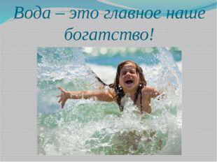 Вода – это главное наше богатство!