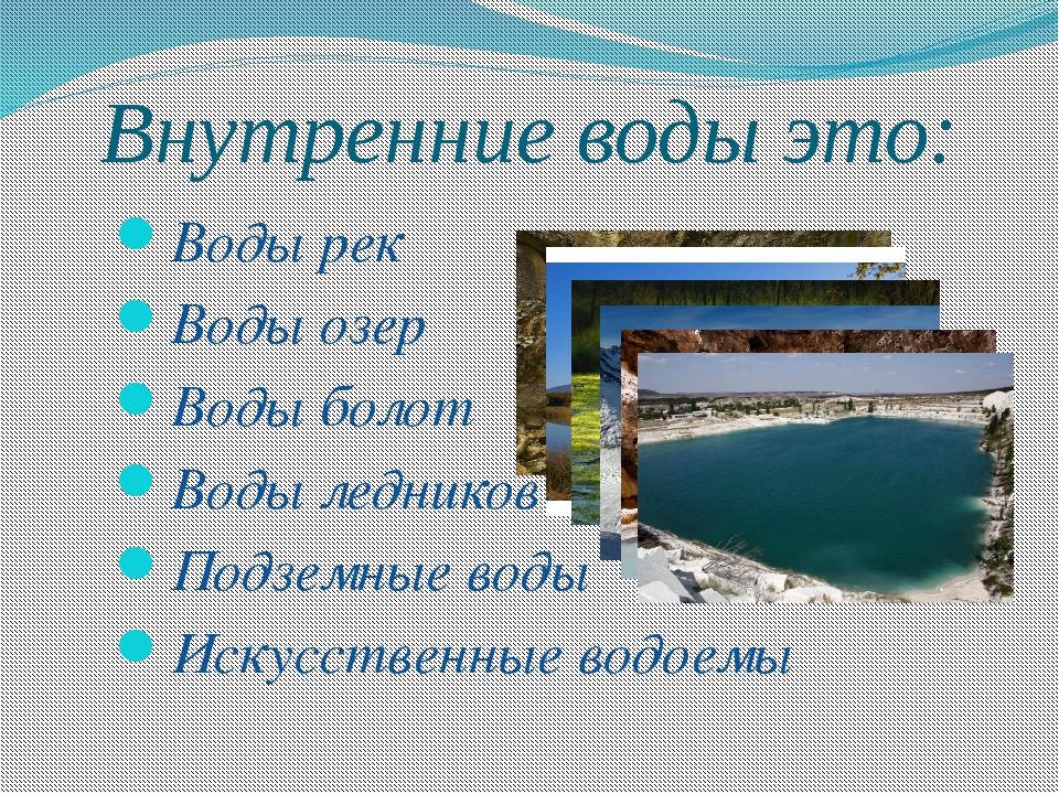 Внутренние воды это: Воды рек Воды озер Воды болот Воды ледников Подземные во...