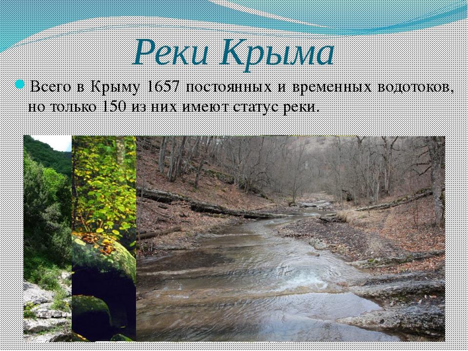 Реки Крыма Всего в Крыму 1657 постоянных и временных водотоков, но только 150...