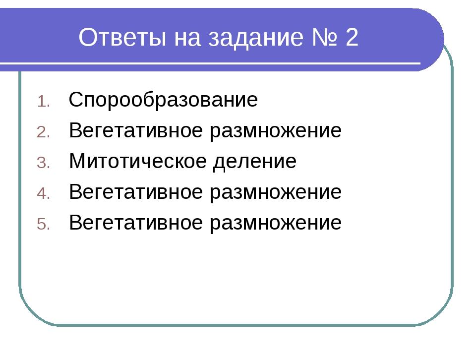 Ответы на задание № 2 Спорообразование Вегетативное размножение Митотическое...