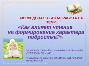 ИССЛЕДОВАТЕЛЬСКАЯ РАБОТА НА ТЕМУ: Выполнили учащийся , состоящие на всех вид