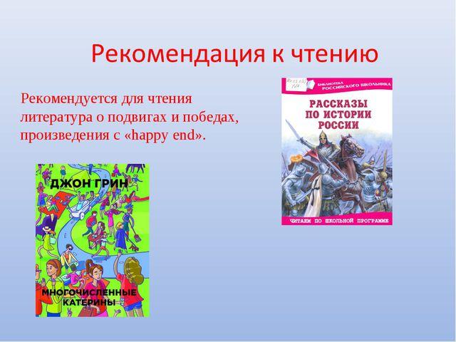 Рекомендуется для чтения литература о подвигах и победах, произведения с «hap...