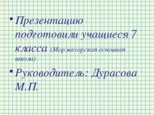 Презентацию подготовили учащиеся 7 класса (Моржегорская основная школа) Руков