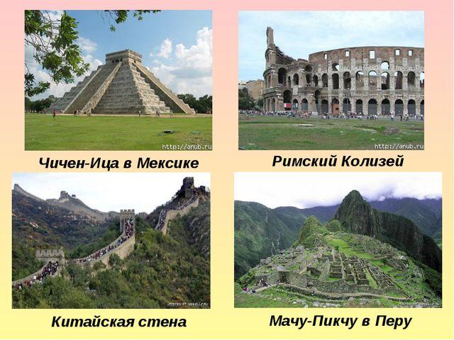 Китайская стена Чичен-Ица в Мексике Римский Колизей Мачу-Пикчу в Перу