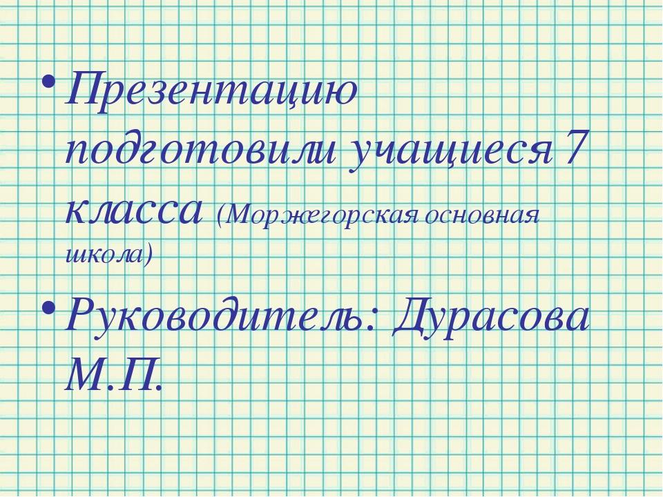 Презентацию подготовили учащиеся 7 класса (Моржегорская основная школа) Руков...