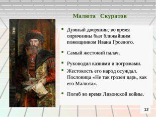 Малюта Скуратов Думный дворянин, во время опричнины был ближайшим помощником