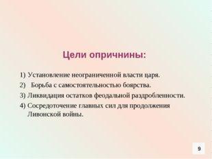 Цели опричнины: Установление неограниченной власти царя. 2) Борьба с самосто