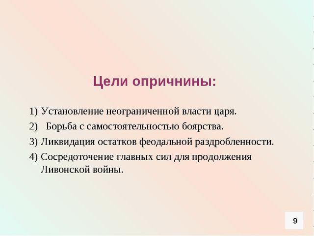 Цели опричнины: Установление неограниченной власти царя. 2) Борьба с самосто...