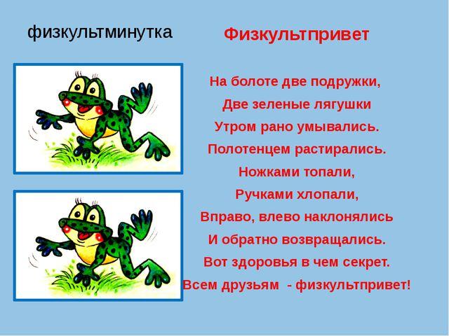 физкультминутка Физкультпривет На болоте две подружки, Две зеленые лягушки Ут...