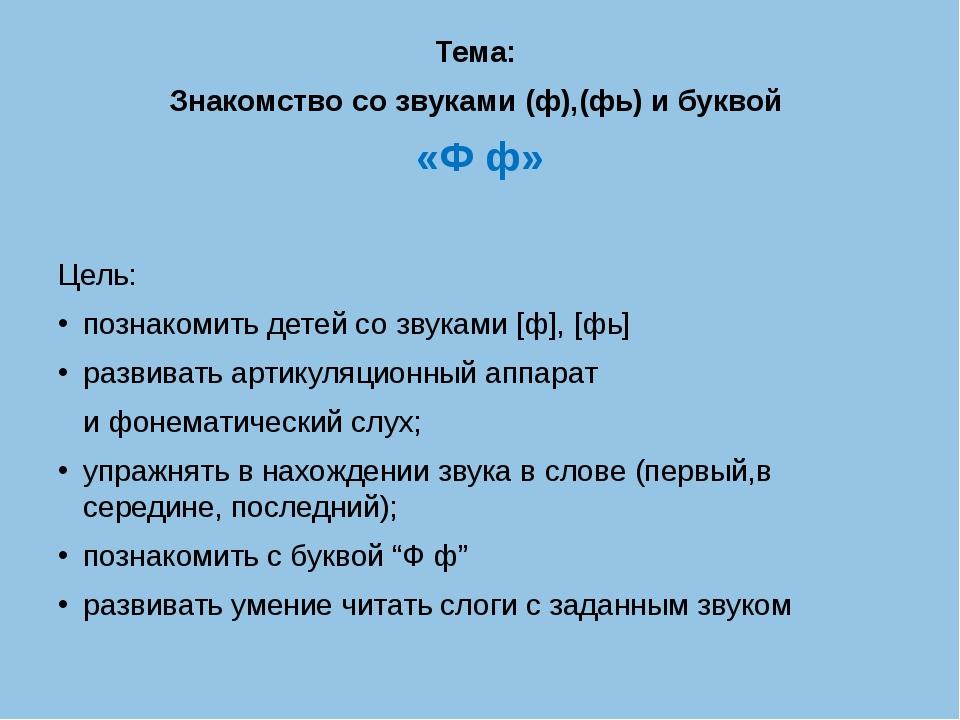 Тема: Знакомство со звуками (ф),(фь) и буквой «Ф ф» Цель: познакомить детей...