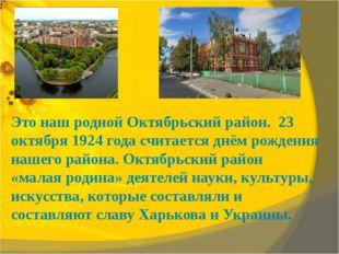 Это наш родной Октябрьский район. 23 октября 1924 года считается днём рожден
