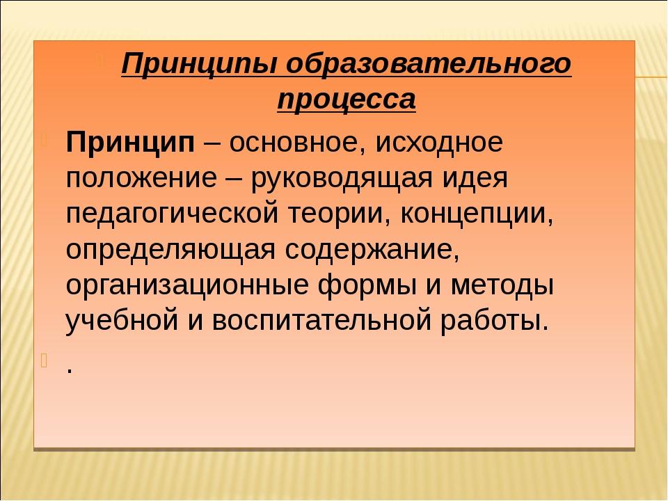 Принципы образовательного процесса Принцип – основное, исходное положение – р...