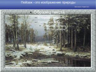 Пейзаж –это изображение природы Иван Шишкин «Первый снег»