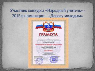 Участник конкурса «Народный учитель» - 2015 в номинации – «Дорогу молодым»