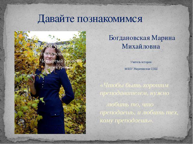 Давайте познакомимся Богдановская Марина Михайловна Учитель истории МБОУ Жир...
