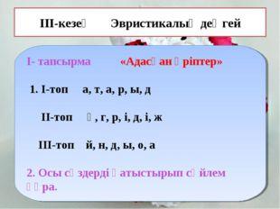 ІІІ-кезең Эвристикалық деңгей І- тапсырма «Адасқан әріптер» 1. І-топ а, т, а,