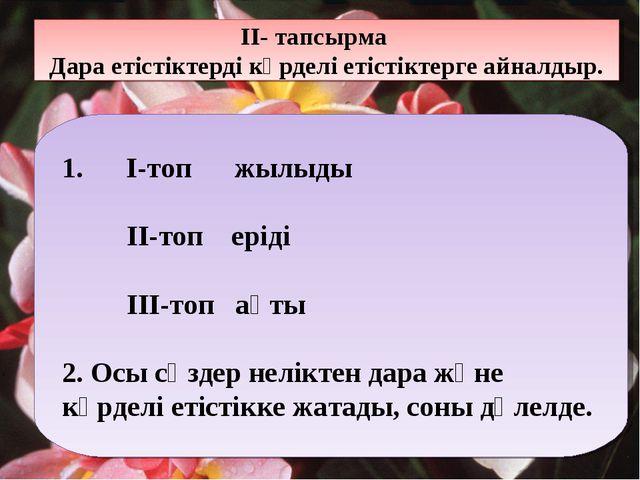 ІІ- тапсырма Дара етістіктерді күрделі етістіктерге айналдыр. 1. І-топ жылыды...