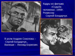Кадры из фильма «Судьба человека». 1959г. Режиссер Сергей Бондарчук. В роли А