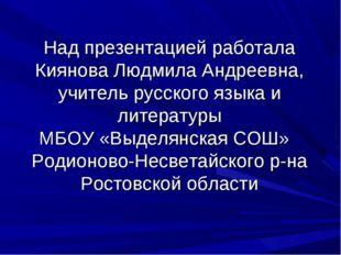 Над презентацией работала Киянова Людмила Андреевна, учитель русского языка и
