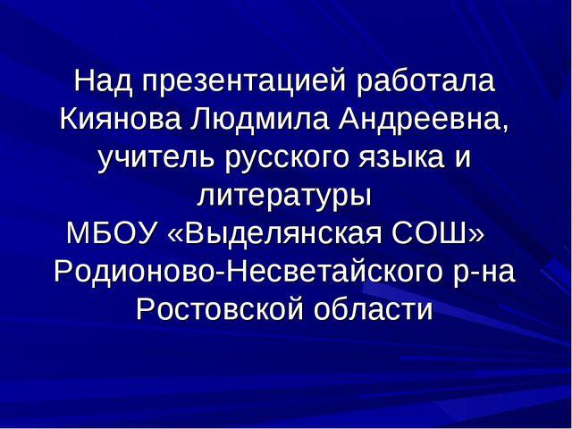 Над презентацией работала Киянова Людмила Андреевна, учитель русского языка и...
