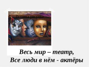 Весь мир – театр, Все люди в нём - актёры
