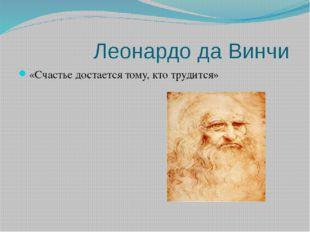 Леонардо да Винчи «Счастье достается тому, кто трудится»