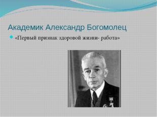Академик Александр Богомолец «Первый признак здоровой жизни- работа»