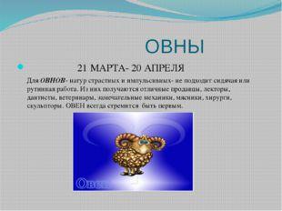 ОВНЫ 21 МАРТА- 20 АПРЕЛЯ Для ОВНОВ- натур страстных и импульсивных- не подхо