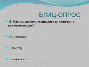 БЛИЦ-ОПРОС 10. Как называется специалист по монтажу в кинематографии? А) мон