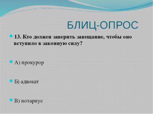 БЛИЦ-ОПРОС 13. Кто должен заверить завещание, чтобы оно вступило в законную