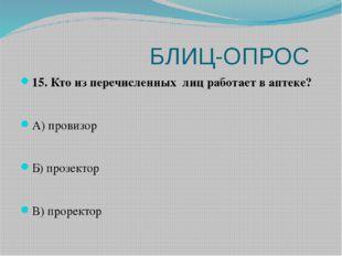 БЛИЦ-ОПРОС 15. Кто из перечисленных лиц работает в аптеке? А) провизор Б) пр