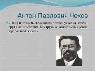 Антон Павлович Чехов «Надо поставить свою жизнь в такие условия, чтобы труд