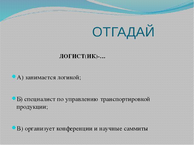 ОТГАДАЙ ЛОГИСТ(ИК)-… А) занимается логикой; Б) специалист по управлению тран...