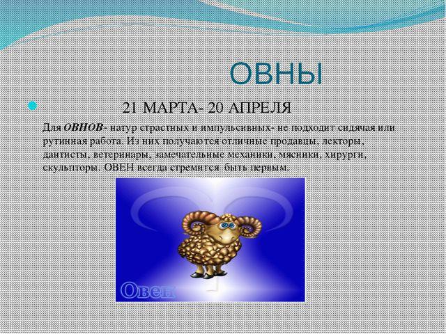 ОВНЫ 21 МАРТА- 20 АПРЕЛЯ Для ОВНОВ- натур страстных и импульсивных- не подхо...