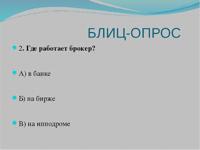 БЛИЦ-ОПРОС 2. Где работает брокер? А) в банке Б) на бирже В) на ипподроме