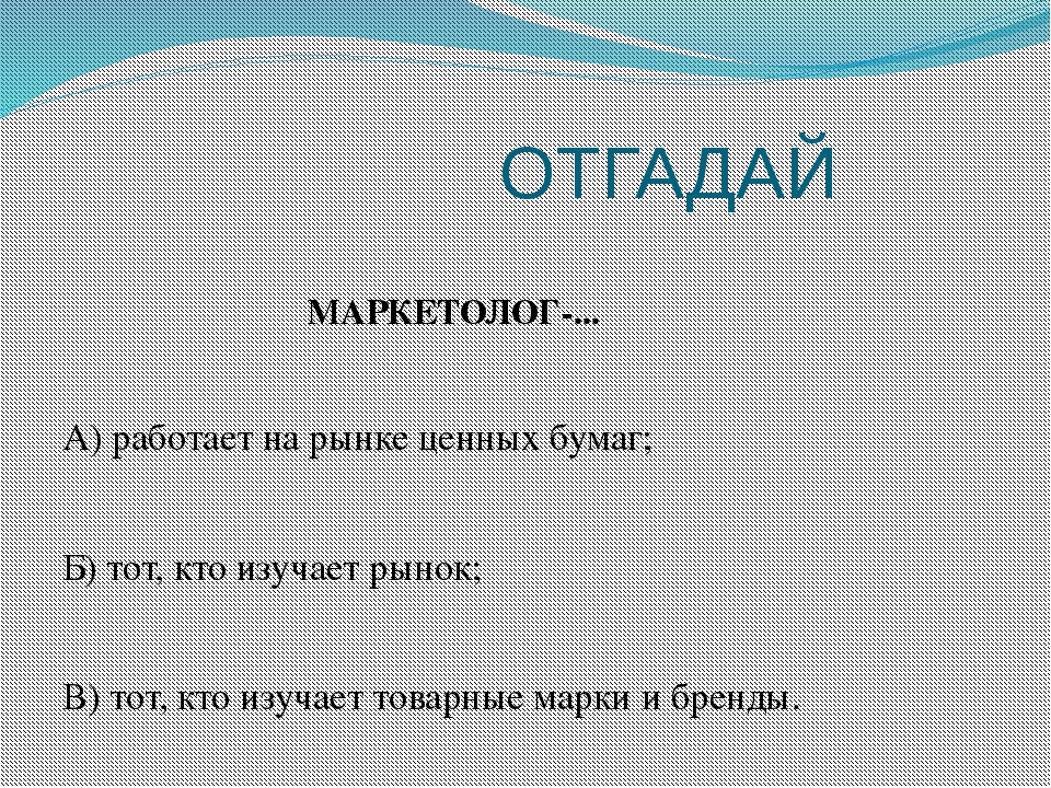 ОТГАДАЙ МАРКЕТОЛОГ-... А) работает на рынке ценных бумаг; Б) тот, кто изучае...