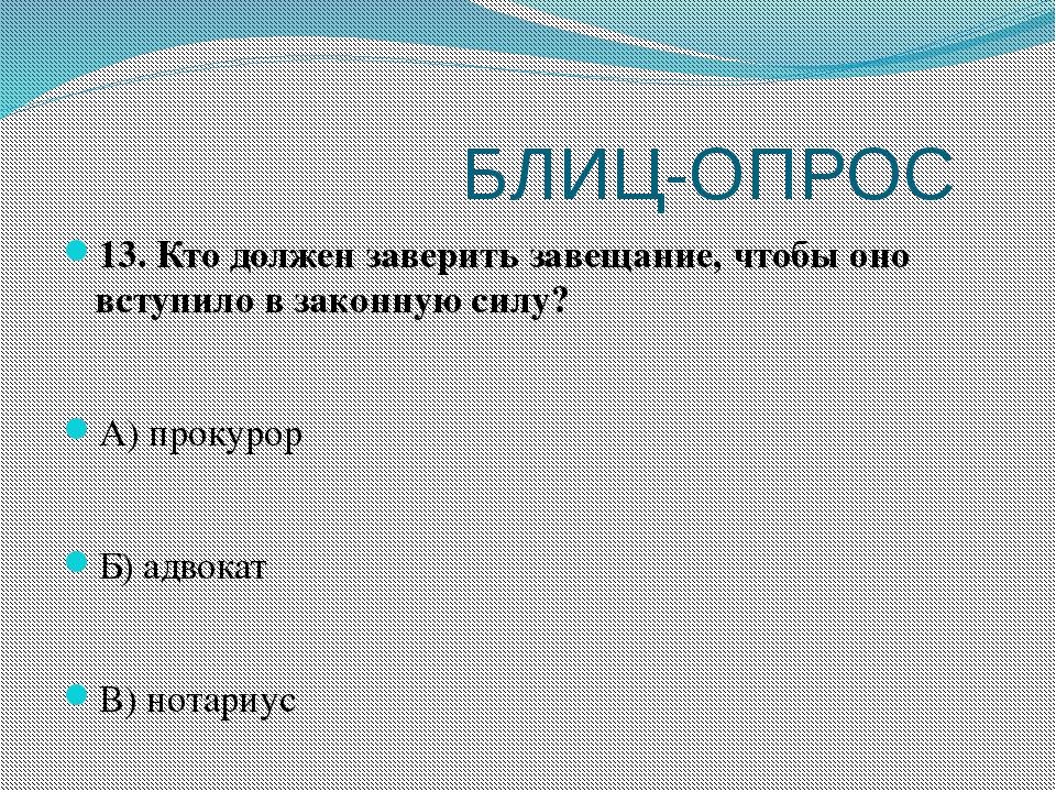БЛИЦ-ОПРОС 13. Кто должен заверить завещание, чтобы оно вступило в законную...