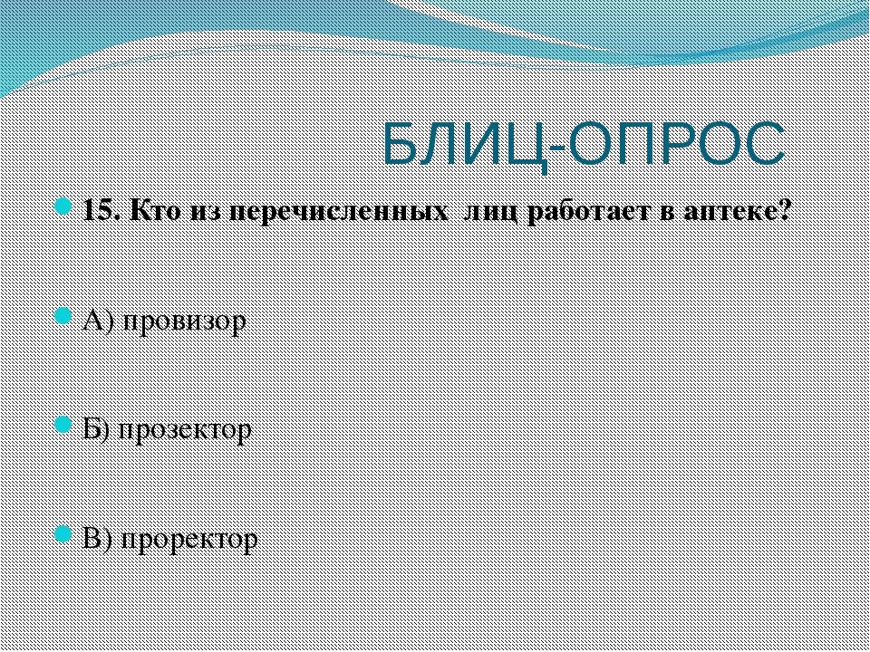 БЛИЦ-ОПРОС 15. Кто из перечисленных лиц работает в аптеке? А) провизор Б) пр...