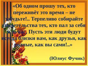 «Об одном прошу тех, кто переживёт это время – не забудьте!.. Терпеливо собир