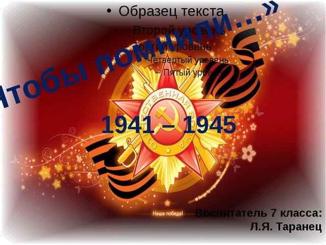 «Чтобы помнили…» 1941 – 1945 Воспитатель 7 класса: Л.Я. Таранец