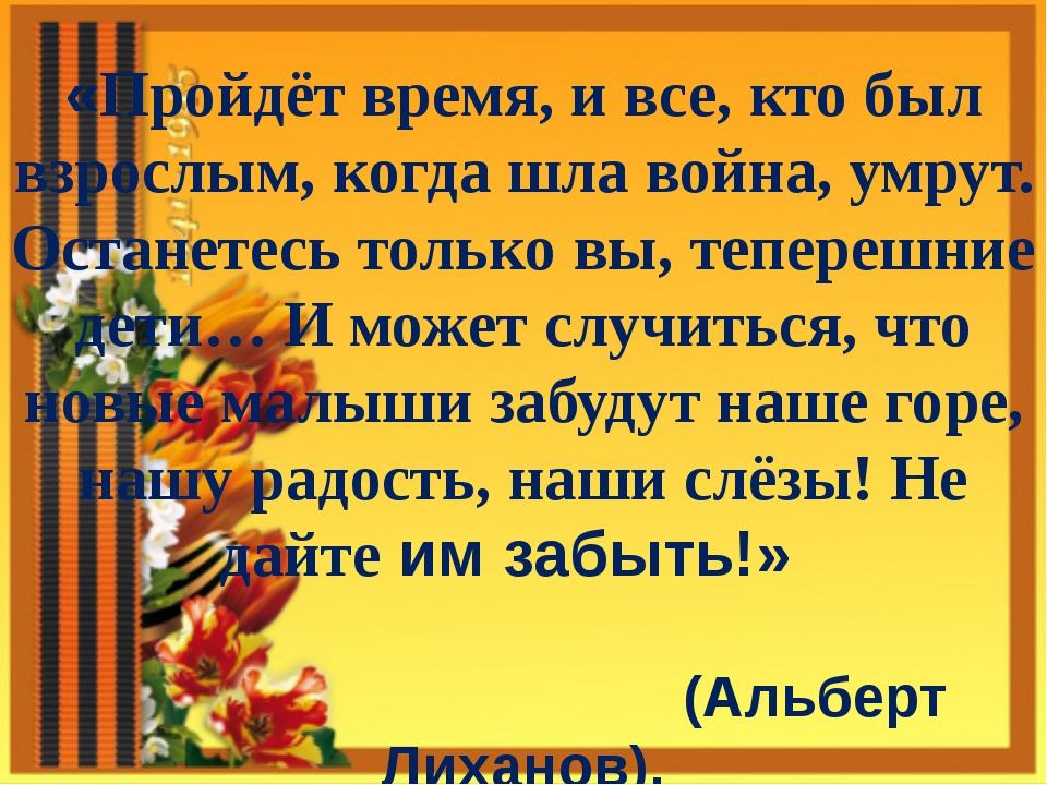 «Пройдёт время, и все, кто был взрослым, когда шла война, умрут. Останетесь т...