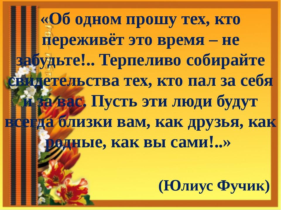 «Об одном прошу тех, кто переживёт это время – не забудьте!.. Терпеливо собир...