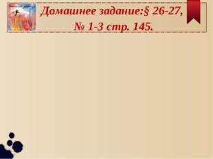 Домашнее задание:§ 26-27, № 1-3 стр. 145.