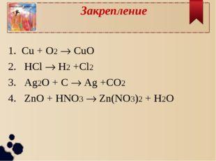 Закрепление 1. Cu + O2  CuO 2. HCl  H2 +Cl2 3. Ag2O + C  Ag +CO2 4. ZnO +