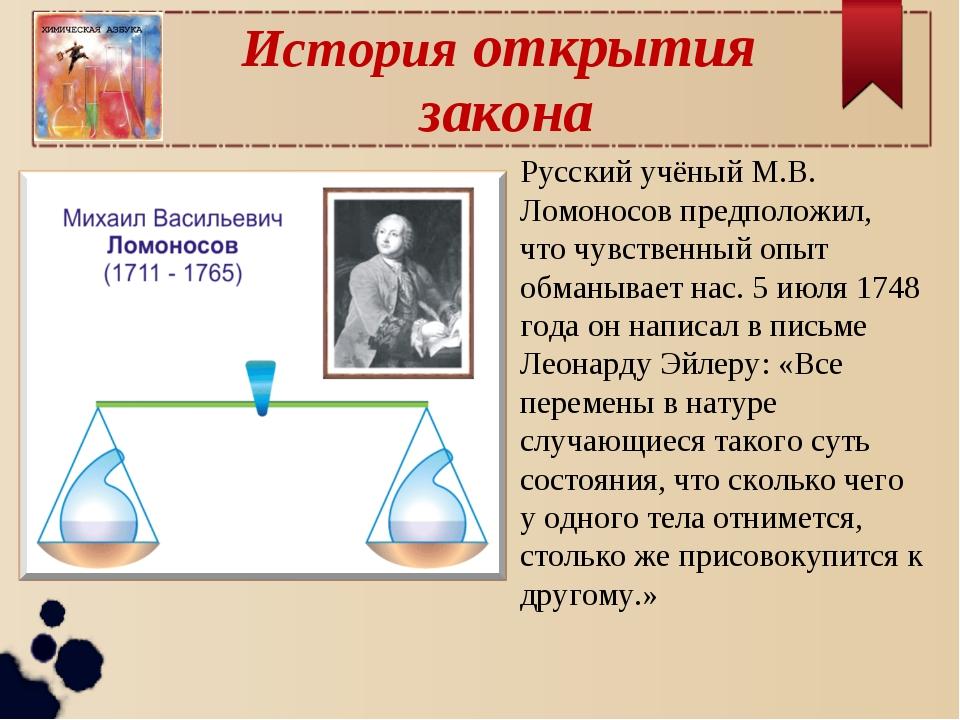 История открытия закона Русский учёный М.В. Ломоносов предположил, что чувств...